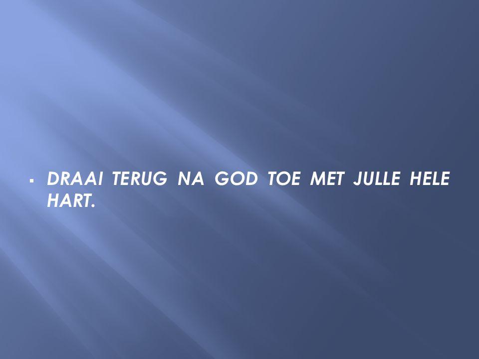  DRAAI TERUG NA GOD TOE MET JULLE HELE HART.