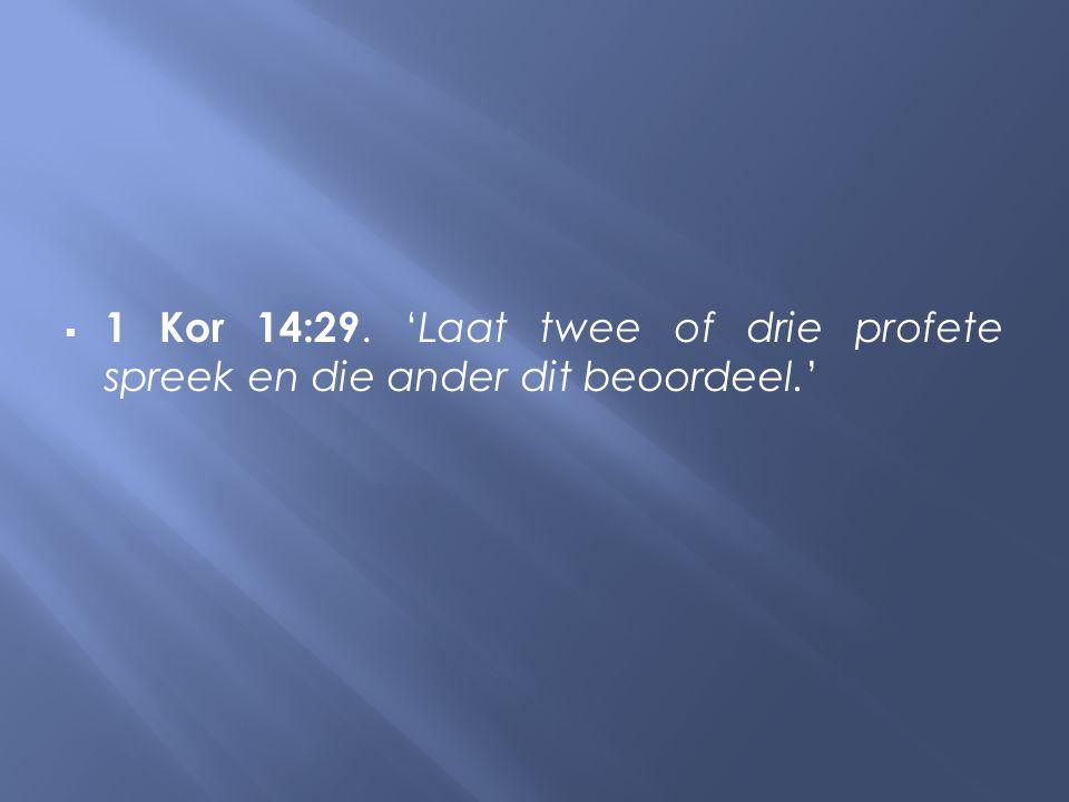  1 Kor 14:29. 'Laat twee of drie profete spreek en die ander dit beoordeel.'