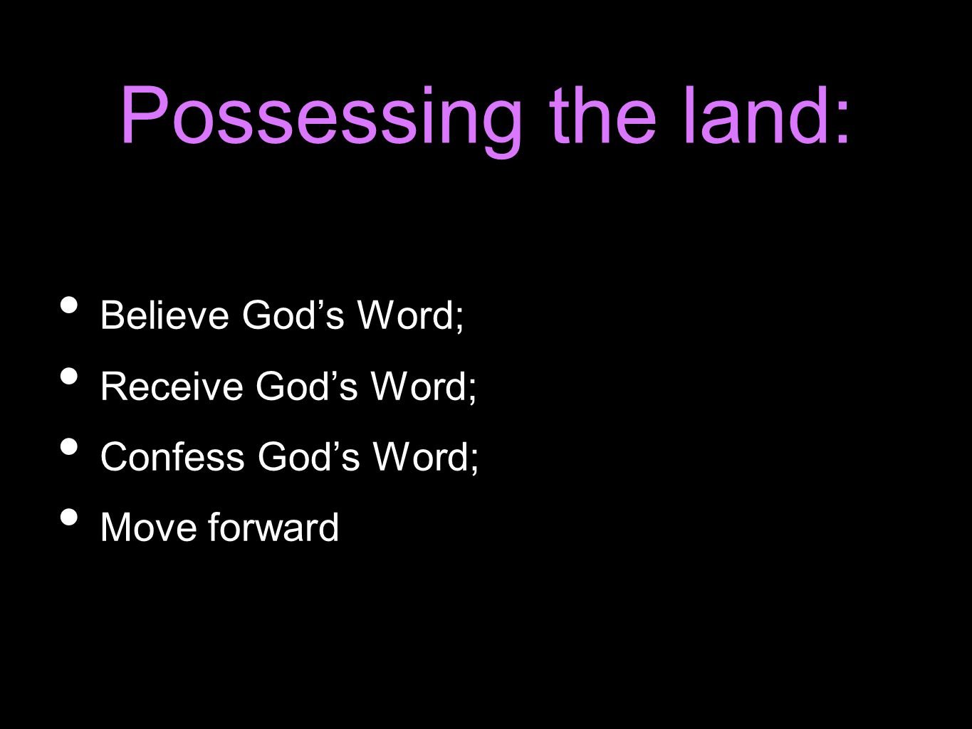 Possessing the land: Believe God's Word; Receive God's Word; Confess God's Word; Move forward