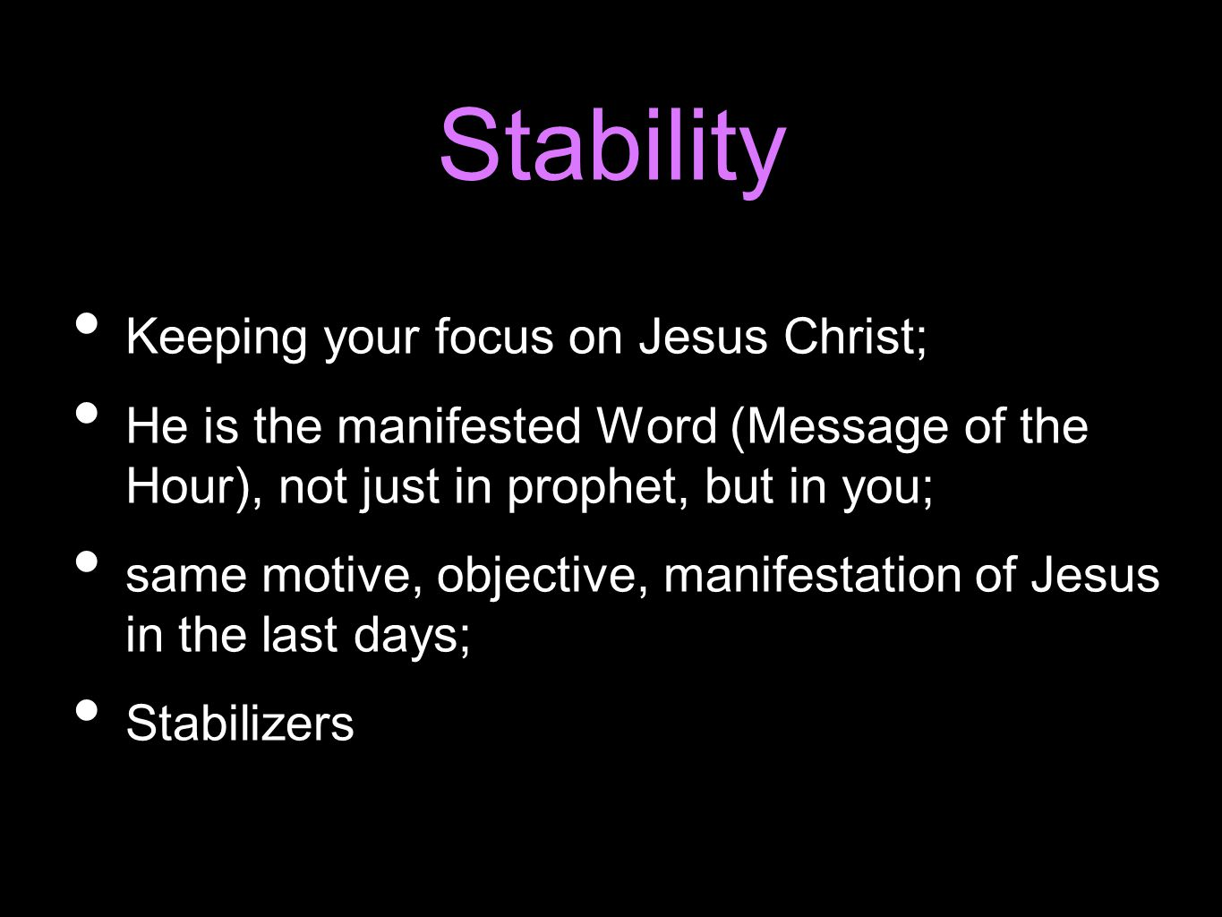 Stability Keeping your focus on Jesus Christ; He is the manifested Word (Message of the Hour), not just in prophet, but in you; same motive, objective, manifestation of Jesus in the last days; Stabilizers