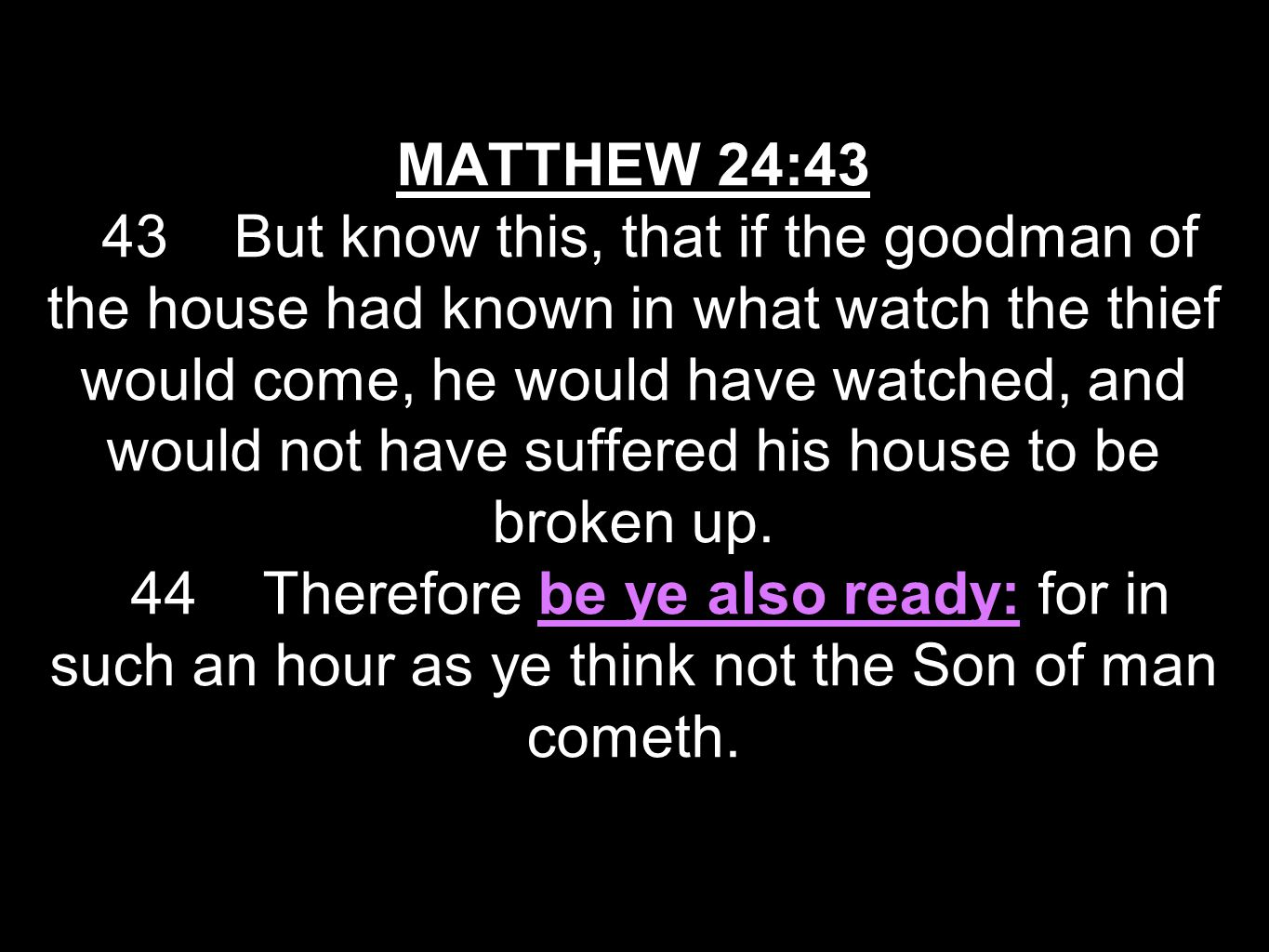 MATTHEW 24:43 43 But know this, that if the goodman of the house had known in what watch the thief would come, he would have watched, and would not have suffered his house to be broken up.