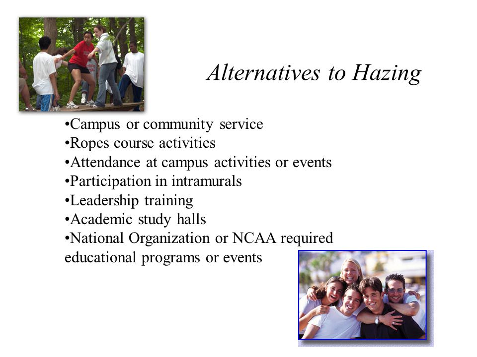 Alternatives to Hazing Campus or community service Ropes course activities Attendance at campus activities or events Participation in intramurals Leadership training Academic study halls National Organization or NCAA required educational programs or events