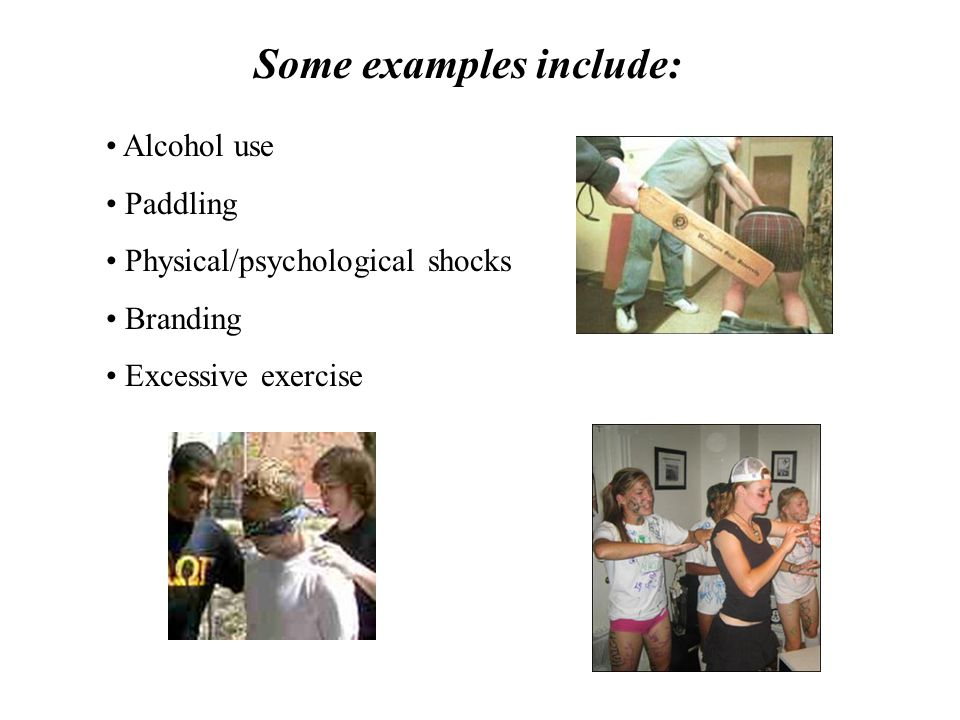 Some examples include: Alcohol use Paddling Physical/psychological shocks Branding Excessive exercise