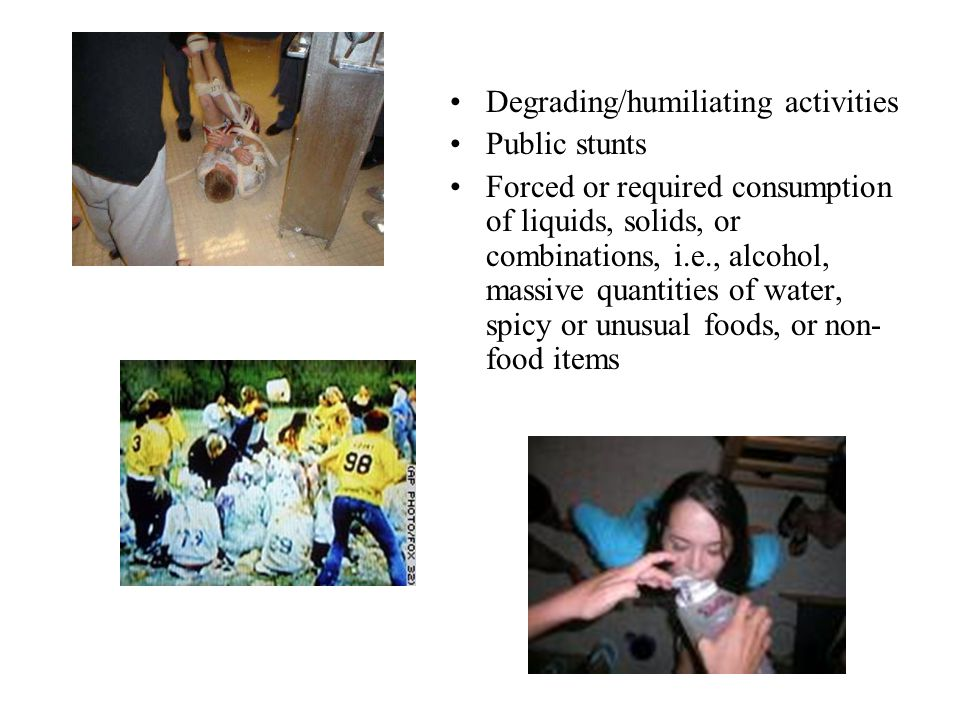 Degrading/humiliating activities Public stunts Forced or required consumption of liquids, solids, or combinations, i.e., alcohol, massive quantities of water, spicy or unusual foods, or non- food items