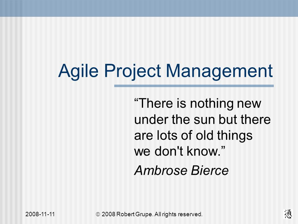 2008-11-11 Agile Project Management There is nothing new under the sun but there are lots of old things we don t know. Ambrose Bierce  2008 Robert Grupe.
