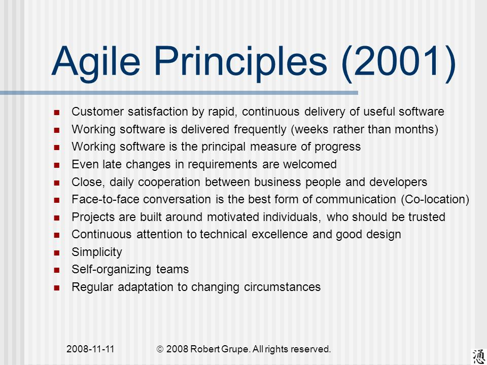 2008-11-11 Agile Principles (2001) Customer satisfaction by rapid, continuous delivery of useful software Working software is delivered frequently (weeks rather than months) Working software is the principal measure of progress Even late changes in requirements are welcomed Close, daily cooperation between business people and developers Face-to-face conversation is the best form of communication (Co-location) Projects are built around motivated individuals, who should be trusted Continuous attention to technical excellence and good design Simplicity Self-organizing teams Regular adaptation to changing circumstances  2008 Robert Grupe.