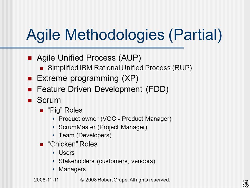 2008-11-11 Agile Methodologies (Partial) Agile Unified Process (AUP) Simplified IBM Rational Unified Process (RUP) Extreme programming (XP) Feature Driven Development (FDD) Scrum Pig Roles Product owner (VOC - Product Manager) ScrumMaster (Project Manager) Team (Developers) Chicken Roles Users Stakeholders (customers, vendors) Managers  2008 Robert Grupe.