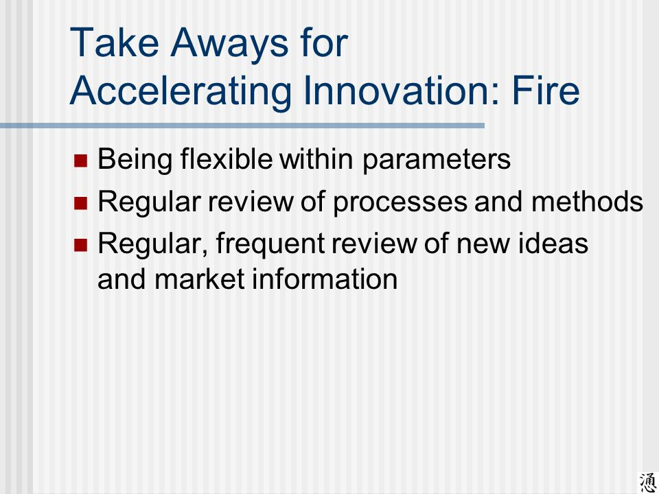 Take Aways for Accelerating Innovation: Fire Being flexible within parameters Regular review of processes and methods Regular, frequent review of new ideas and market information