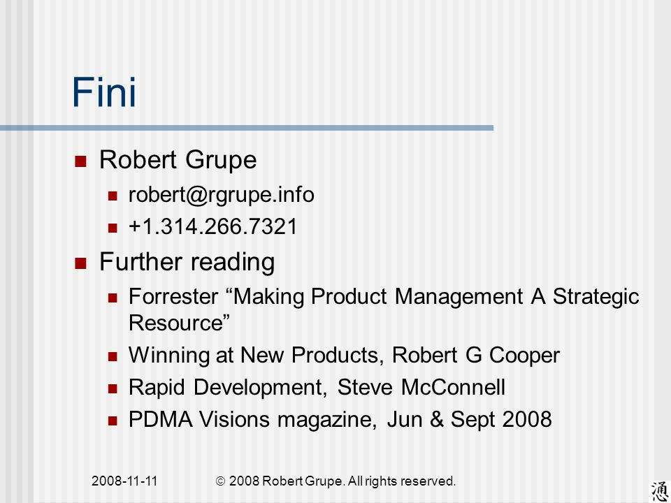 2008-11-11 Fini Robert Grupe robert@rgrupe.info +1.314.266.7321 Further reading Forrester Making Product Management A Strategic Resource Winning at New Products, Robert G Cooper Rapid Development, Steve McConnell PDMA Visions magazine, Jun & Sept 2008  2008 Robert Grupe.