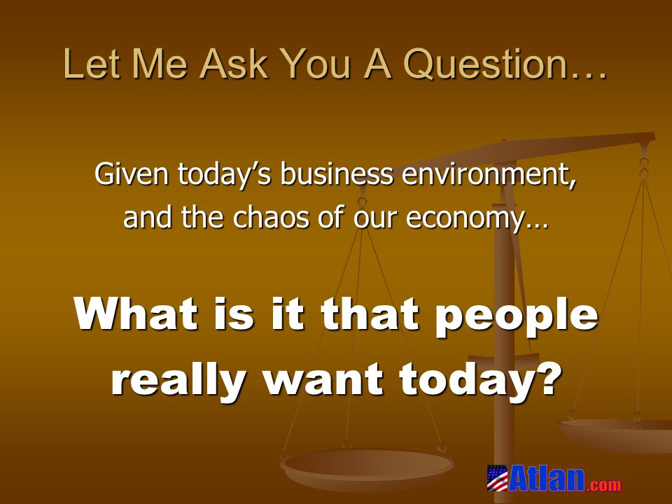 Let Me Ask You A Question… Given today's business environment, and the chaos of our economy… What is it that people really want today?