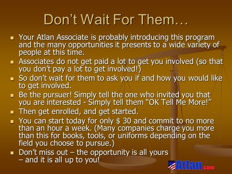 Don't Wait For Them… Your Atlan Associate is probably introducing this program and the many opportunities it presents to a wide variety of people at this time.