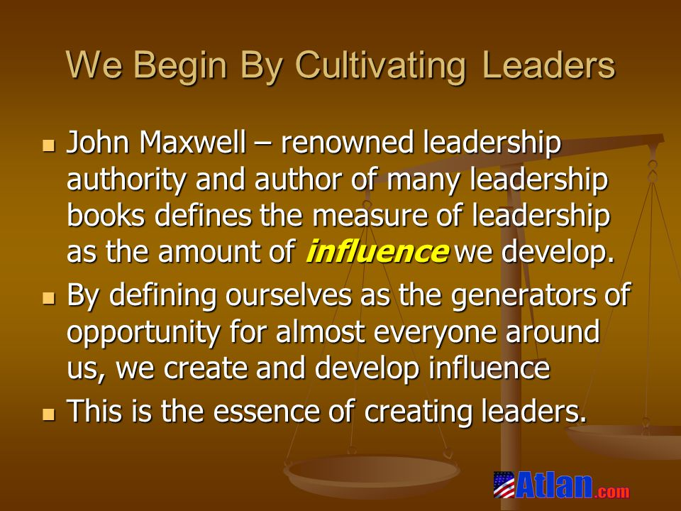 We Begin By Cultivating Leaders John Maxwell – renowned leadership authority and author of many leadership books defines the measure of leadership as the amount of influence we develop.
