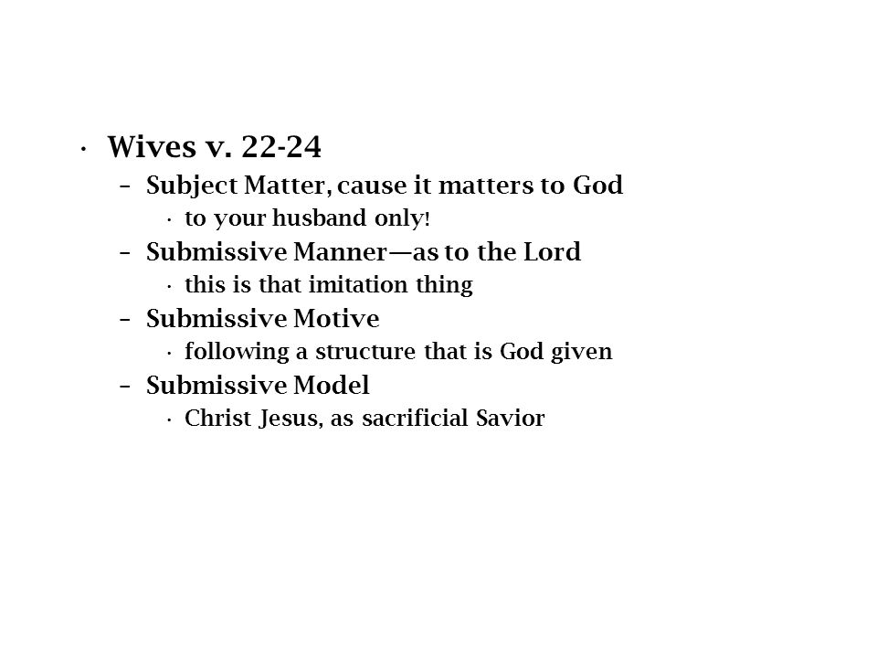 Wives v. 22-24 –Subject Matter, cause it matters to God to your husband only .
