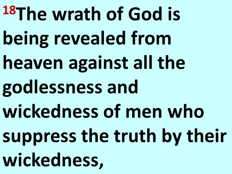 18 The wrath of God is being revealed from heaven against all the godlessness and wickedness of men who suppress the truth by their wickedness, Rom. 1