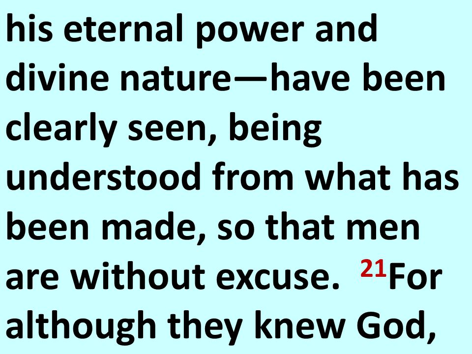 his eternal power and divine nature—have been clearly seen, being understood from what has been made, so that men are without excuse. 21 For although