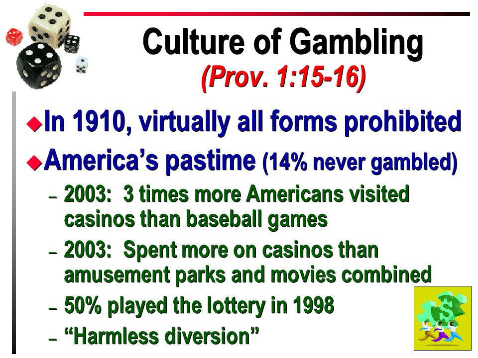 Culture of Gambling (Prov. 1:15-16) u In 1910, virtually all forms prohibited u America's pastime (14% never gambled) – 2003: 3 times more Americans v