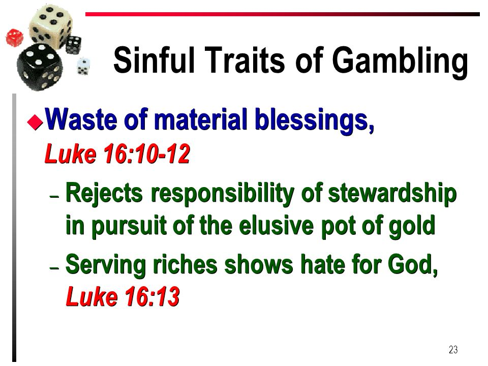 Sinful Traits of Gambling u Waste of material blessings, Luke 16:10-12 – Rejects responsibility of stewardship in pursuit of the elusive pot of gold –