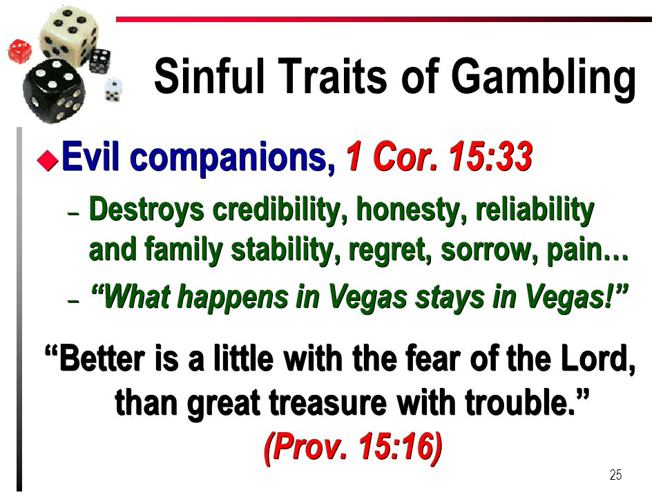 Sinful Traits of Gambling u Evil companions, 1 Cor. 15:33 – Destroys credibility, honesty, reliability and family stability, regret, sorrow, pain… – ""