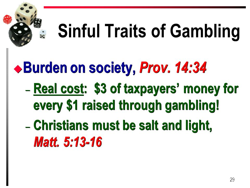 Sinful Traits of Gambling u Burden on society, Prov. 14:34 – Real cost: $3 of taxpayers' money for every $1 raised through gambling! – Christians must