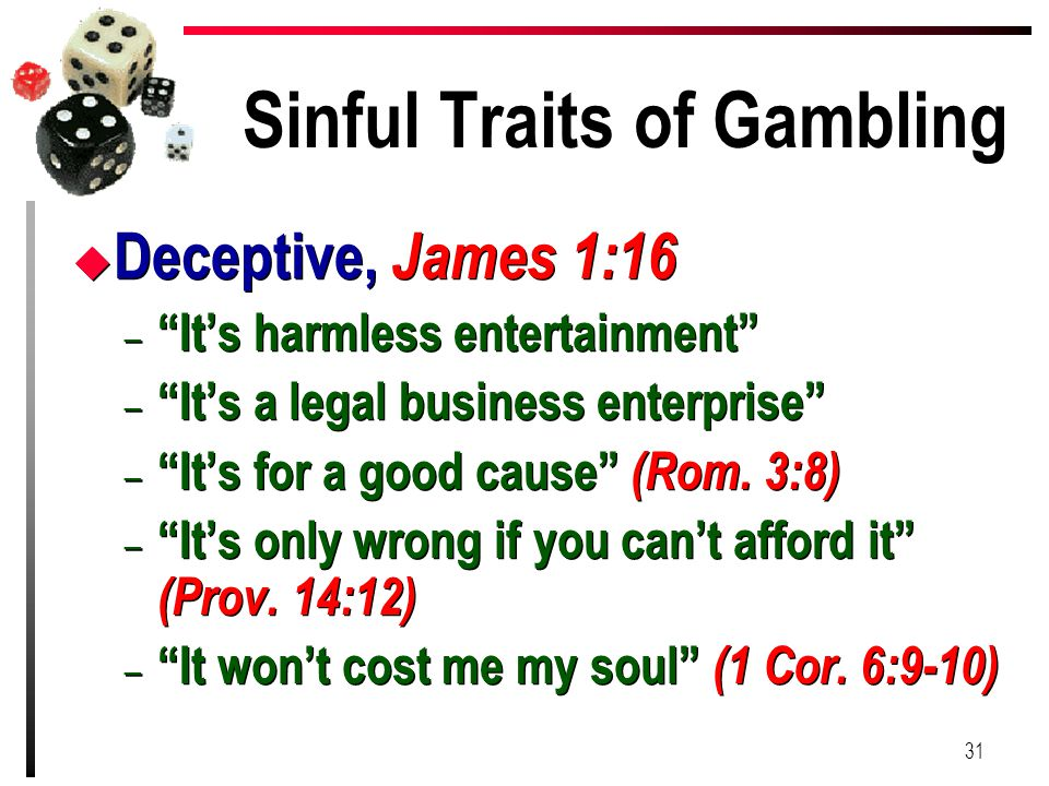 "Sinful Traits of Gambling u Deceptive, James 1:16 – ""It's harmless entertainment"" – ""It's a legal business enterprise"" – ""It's for a good cause"" (Rom."