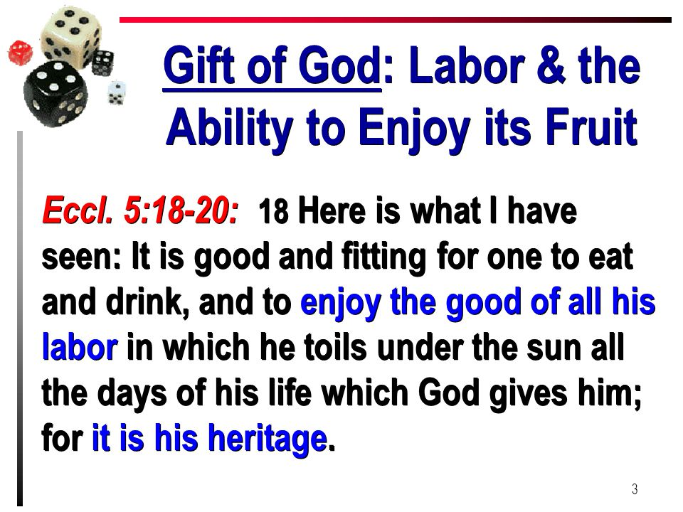 Gift of God: Labor & the Ability to Enjoy its Fruit Eccl. 5:18-20: 18 Here is what I have seen: It is good and fitting for one to eat and drink, and t