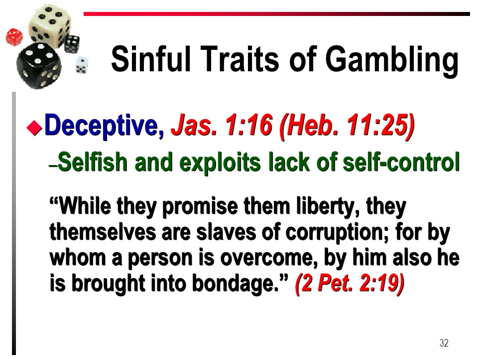 "Sinful Traits of Gambling u Deceptive, Jas. 1:16 (Heb. 11:25) – Selfish and exploits lack of self-control ""While they promise them liberty, they thems"