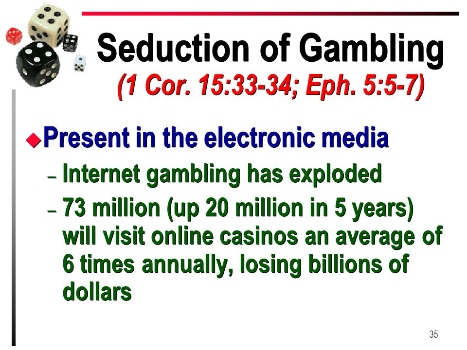 Seduction of Gambling (1 Cor. 15:33-34; Eph. 5:5-7) u Present in the electronic media – Internet gambling has exploded – 73 million (up 20 million in