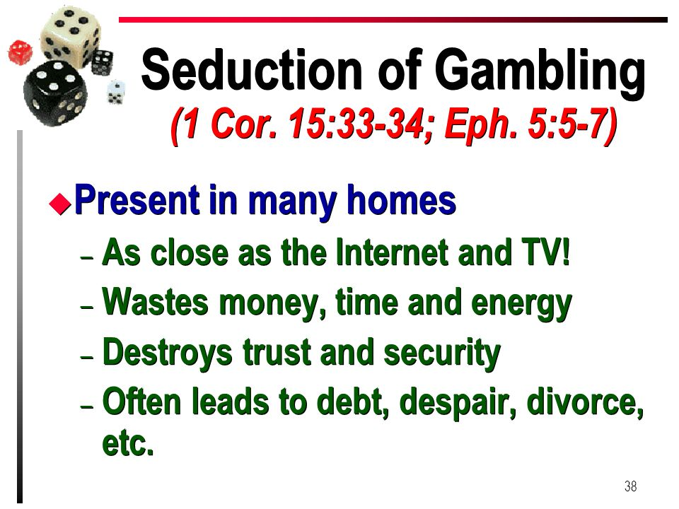 Seduction of Gambling (1 Cor. 15:33-34; Eph. 5:5-7) u Present in many homes – As close as the Internet and TV! – Wastes money, time and energy – Destr