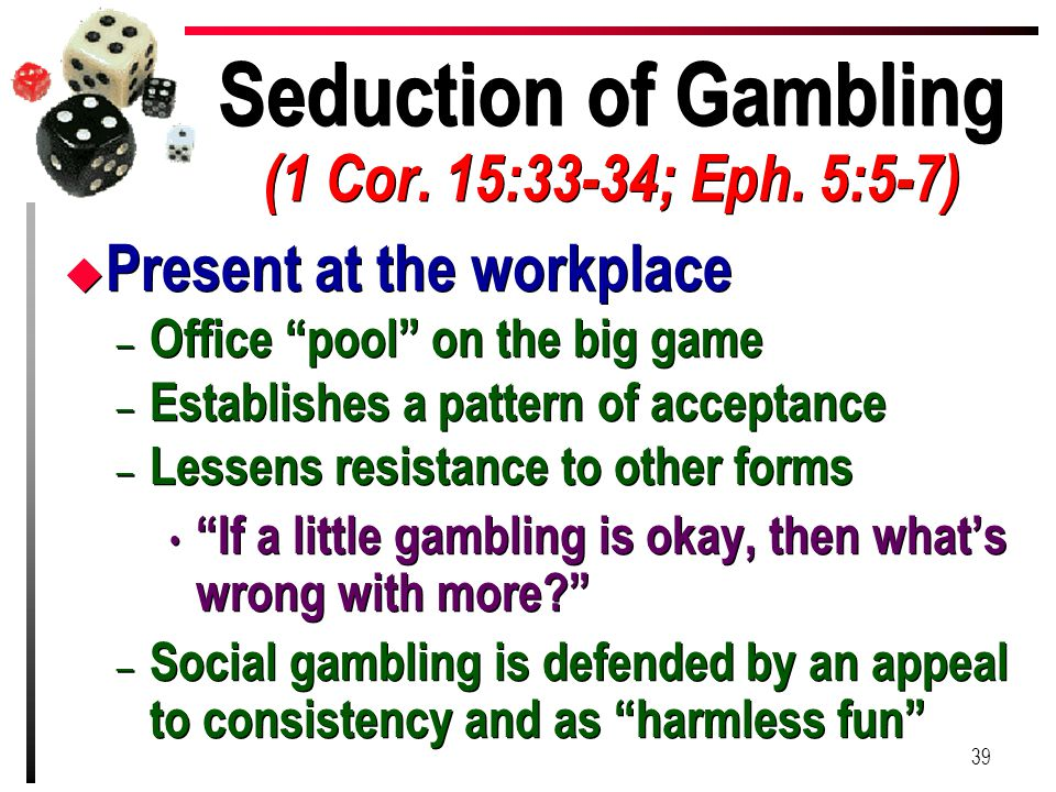 "Seduction of Gambling (1 Cor. 15:33-34; Eph. 5:5-7) u Present at the workplace – Office ""pool"" on the big game – Establishes a pattern of acceptance –"