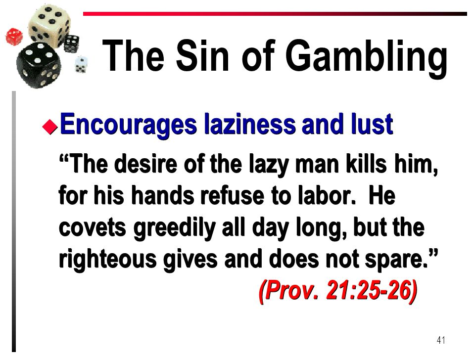 "The Sin of Gambling u Encourages laziness and lust ""The desire of the lazy man kills him, for his hands refuse to labor. He covets greedily all day lo"
