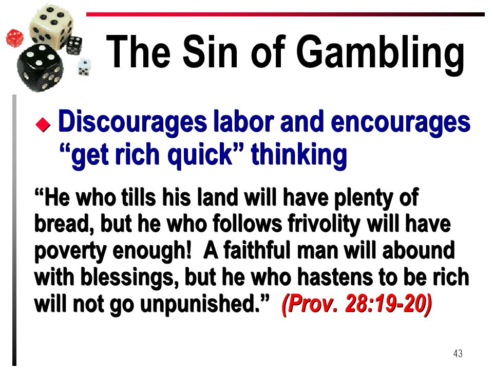 "The Sin of Gambling u Discourages labor and encourages ""get rich quick"" thinking ""He who tills his land will have plenty of bread, but he who follows"