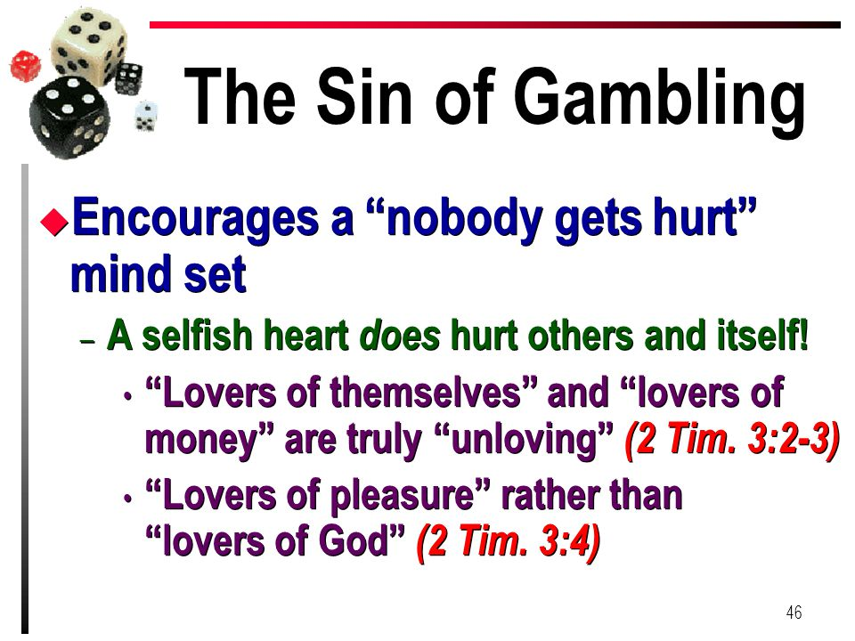 "The Sin of Gambling u Encourages a ""nobody gets hurt"" mind set – A selfish heart does hurt others and itself! ""Lovers of themselves"" and ""lovers of mo"
