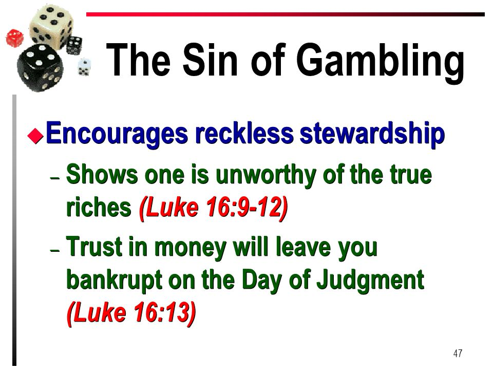 The Sin of Gambling u Encourages reckless stewardship – Shows one is unworthy of the true riches (Luke 16:9-12) – Trust in money will leave you bankru