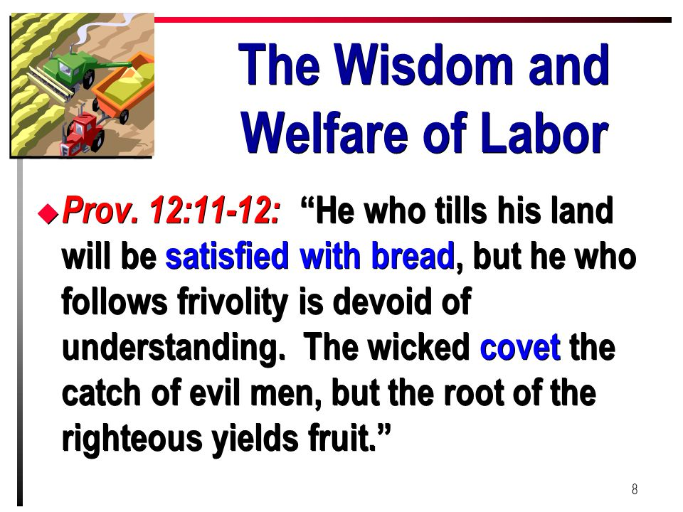 "The Wisdom and Welfare of Labor u Prov. 12:11-12: ""He who tills his land will be satisfied with bread, but he who follows frivolity is devoid of under"