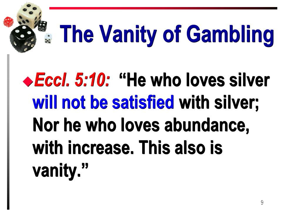 "The Vanity of Gambling u Eccl. 5:10: ""He who loves silver will not be satisfied with silver; Nor he who loves abundance, with increase. This also is v"