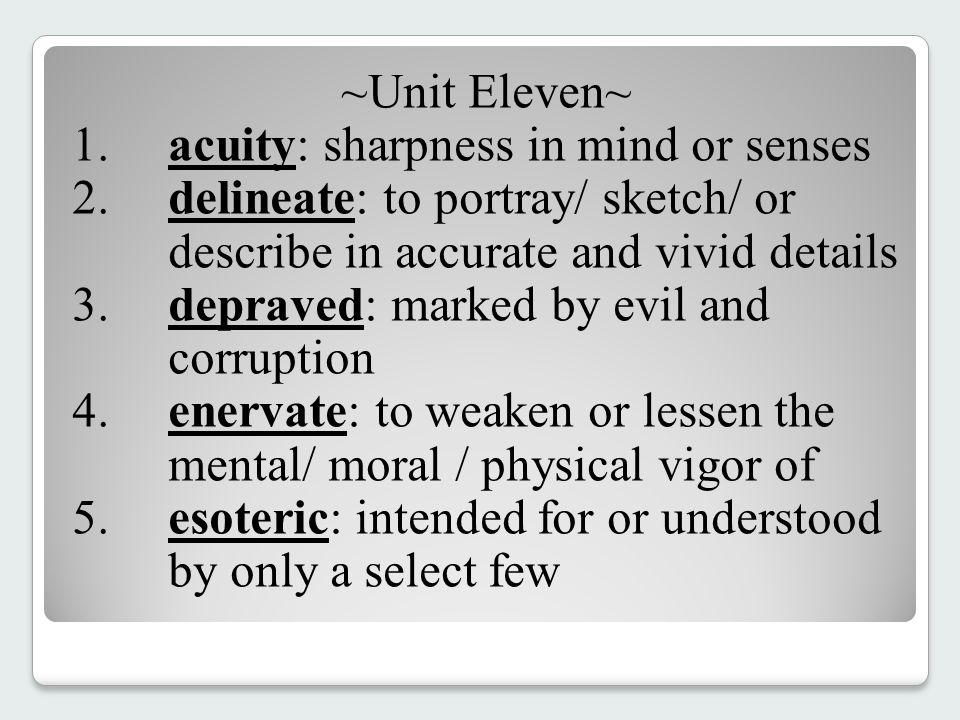 ~Unit Eleven~ 1.acuity: sharpness in mind or senses 2.delineate: to portray/ sketch/ or describe in accurate and vivid details 3.depraved: marked by evil and corruption 4.enervate: to weaken or lessen the mental/ moral / physical vigor of 5.esoteric: intended for or understood by only a select few