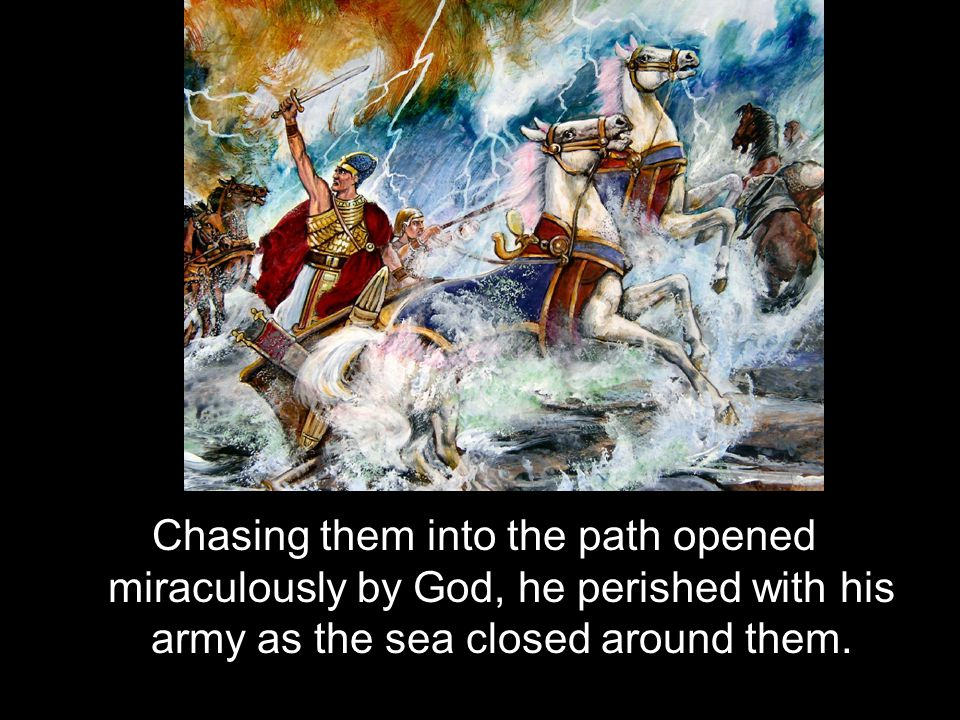 Chasing them into the path opened miraculously by God, he perished with his army as the sea closed around them.