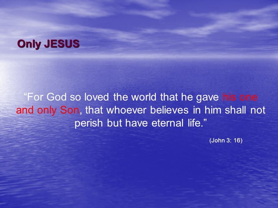 Only JESUS For God so loved the world that he gave his one and only Son, that whoever believes in him shall not perish but have eternal life. (John 3: 16)
