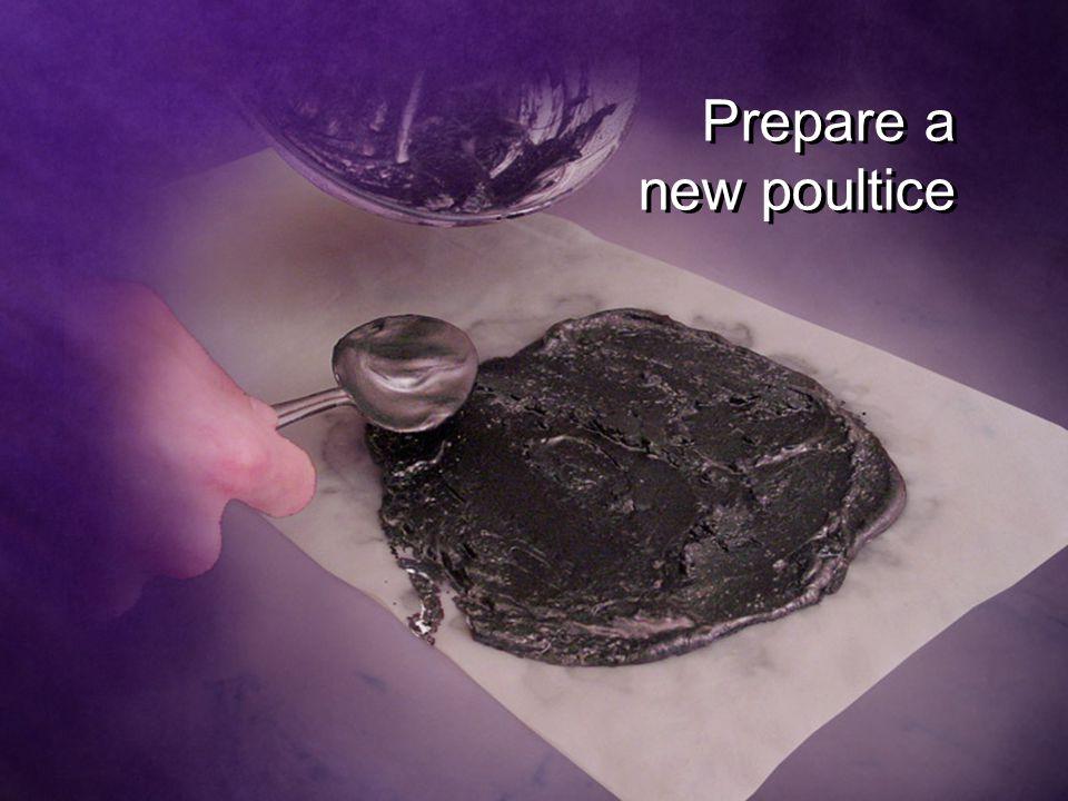 Prepare a new poultice Prepare a new poultice