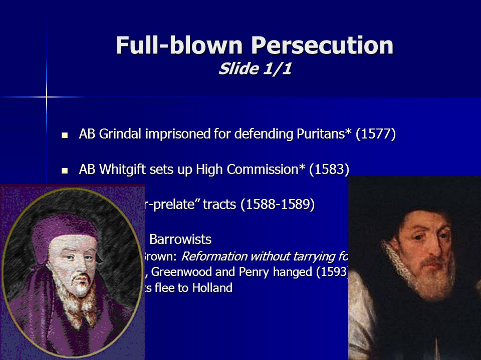 Full-blown Persecution Slide 1/1 AB Grindal imprisoned for defending Puritans* (1577) AB Grindal imprisoned for defending Puritans* (1577) AB Whitgift