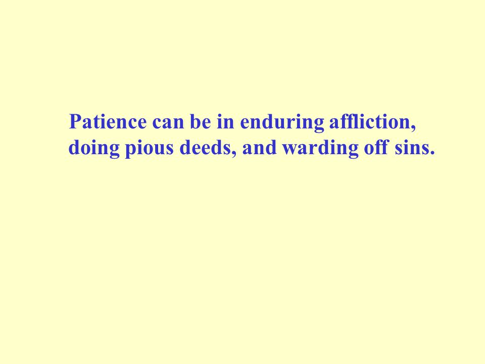 Patience can be in enduring affliction, doing pious deeds, and warding off sins.