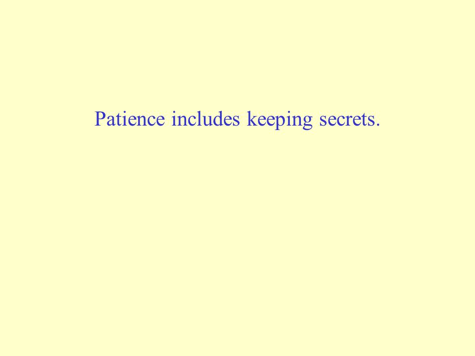 Patience includes keeping secrets.