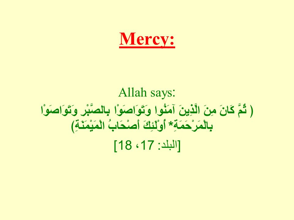 Mercy: Allah says: ﴿ ثُمَّ كَانَ مِنَ الَّذِينَ آمَنُوا وَتَوَاصَوْا بِالصَّبْرِ وَتَوَاصَوْا بِالْمَرْحَمَةِ * أُوْلَئِكَ أَصْحَابُ الْمَيْمَنَةِ﴾ [