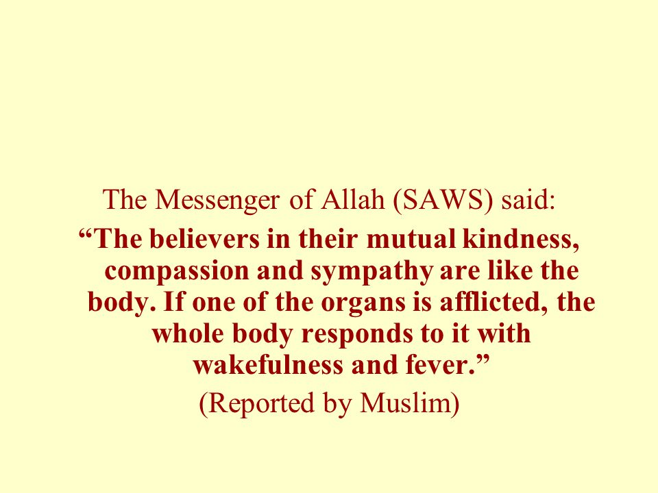 """The Messenger of Allah (SAWS) said: """"The believers in their mutual kindness, compassion and sympathy are like the body. If one of the organs is afflic"""
