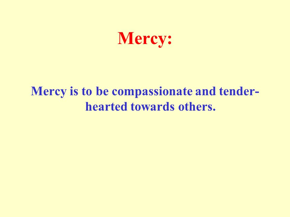 Mercy: Mercy is to be compassionate and tender- hearted towards others.