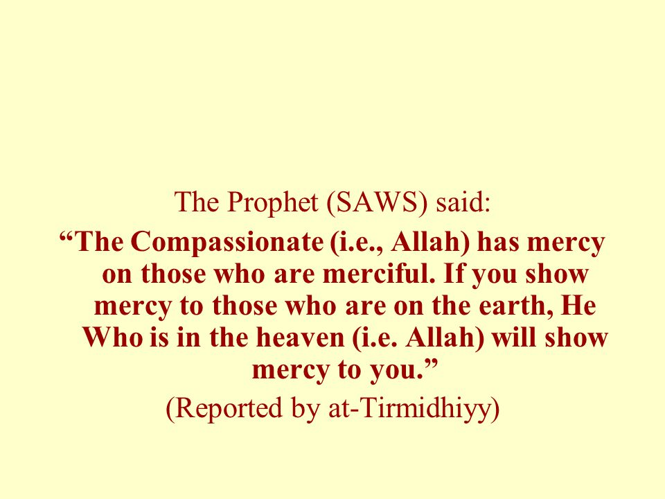 """The Prophet (SAWS) said: """"The Compassionate (i.e., Allah) has mercy on those who are merciful. If you show mercy to those who are on the earth, He Who"""
