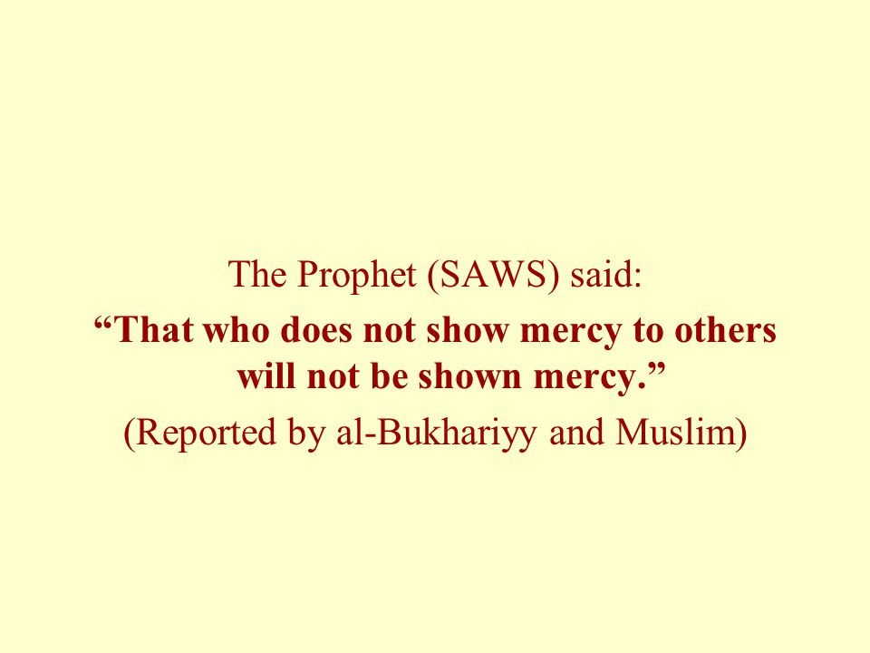 """The Prophet (SAWS) said: """"That who does not show mercy to others will not be shown mercy."""" (Reported by al-Bukhariyy and Muslim)"""