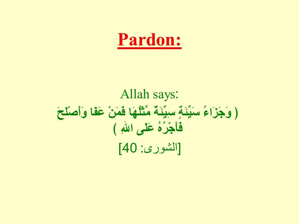 Pardon: Allah says: ﴿ وَجَزَاءُ سَيِّئَةٍ سِيِّئَةٌ مِّثْلُهَا فَمَنْ عَفَا وَأَصْلَحَ فَأَجْرُهُ عَلَى اللهِ ﴾ [ الشورى : 40]