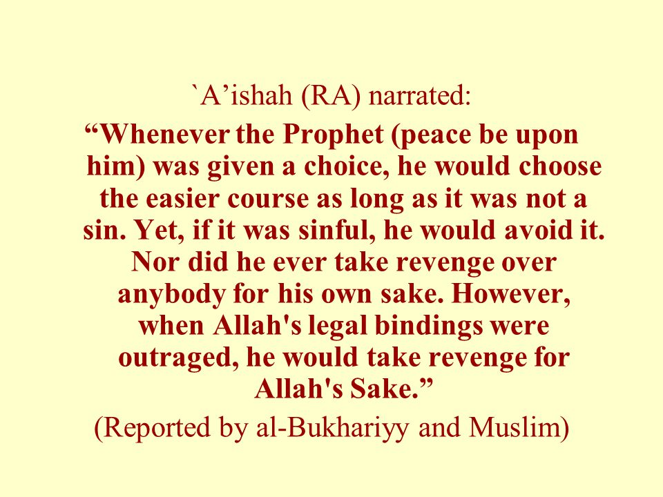 """`A'ishah (RA) narrated: """"Whenever the Prophet (peace be upon him) was given a choice, he would choose the easier course as long as it was not a sin. Y"""