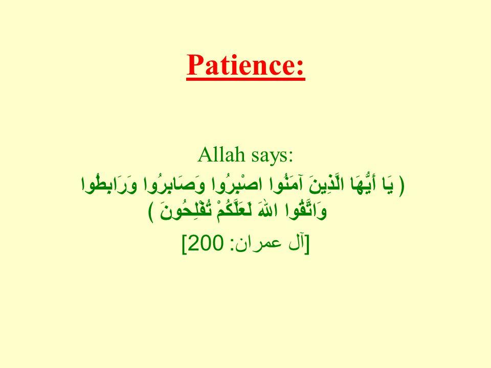 Patience: Allah says: ﴿ يَا أَيُّهَا الَّذِينَ آمَنُوا اصْبِرُوا وَصَابِرُوا وَرَابِطُوا وَاتَّقُوا اللهَ لَعَلَّكُمْ تُفْلِحُونَ ﴾ [ آل عمران : 200]